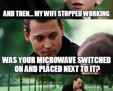 And Then My Wifi Stopped Working Was Your Microwave Switched On And Placed Net To It Its Alright Happens With Evn The Best Of Us Meme
