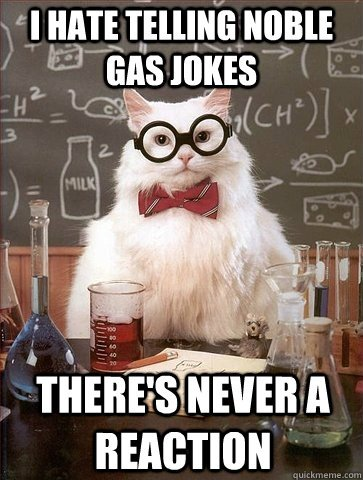 I have telling noble gas jokes there's never a reaction meme