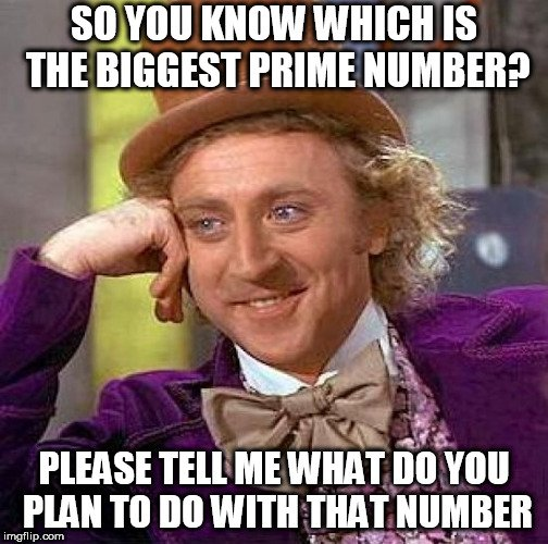 SO YOU KNOW WHICH IS THE BIGGEST PRIME NUMBER meme