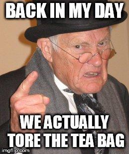 WE ACTUALLY TORE THE TEA BAG meme