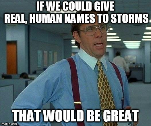 IF WE COULD GIVE REAL, HUMAN NAMES TO STORMS; THAT WOULD BE GREAT meme
