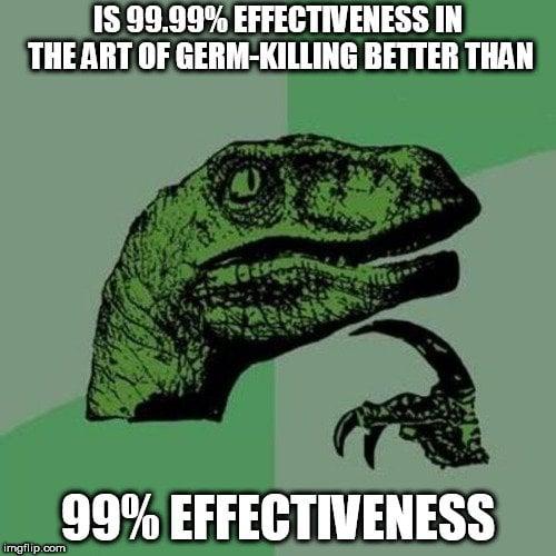 IS 99.99% EFFECTIVENESS IN THE ART OF GERM-KILLING BETTER THAN; 99% EFFECTIVENESS meme