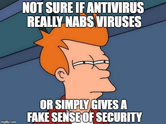 NOT SURE IF ANTIVIRUS REALLY NABS VIRUSES; OR SIMPLY GIVES A FAKE SENSE OF SECURITY meme