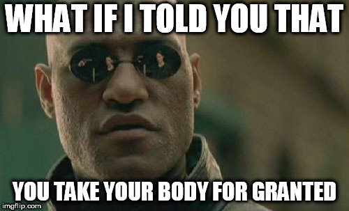 WHAT IF I TOLD YOU THAT; YOU TAKE YOUR BODY FOR GRANTED meme