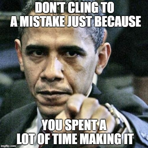 DON'T CLING TO A MISTAKE JUST BECAUSE; YOU SPENT A LOT OF TIME MAKING IT meme