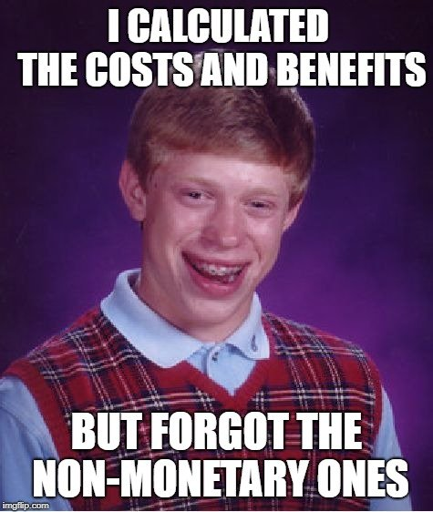 I CALCULATED THE COSTS AND BENEFITS; BUT FORGOT THE NON-MONETARY ONES meme