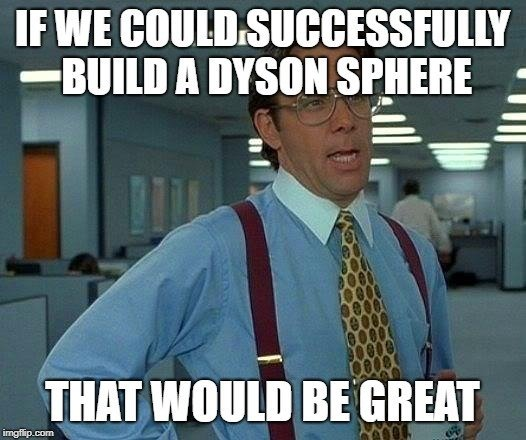 IF WE COULD SUCCESSFULLY BUILD A DYSON SPHERE; THAT WOULD BE GREAT