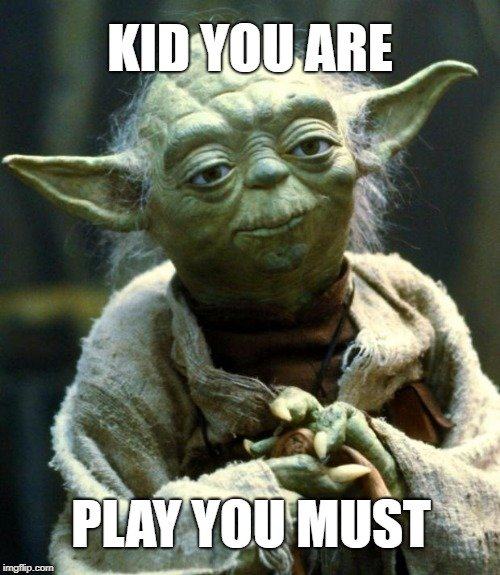 KID YOU ARE; PLAY YOU MUST meme