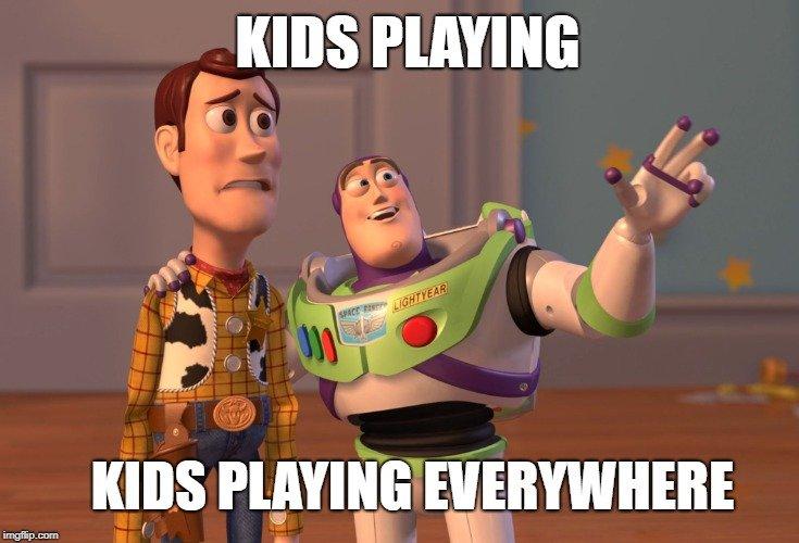 KIDS PLAYING; KIDS PLAYING EVERYWHERE meme