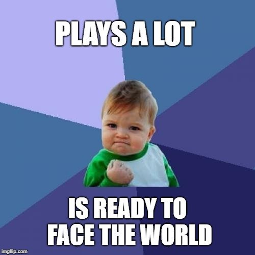 PLAYS A LOT; IS READY TO FACE THE WORLD meme
