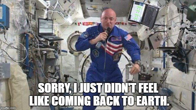 Sorry, I just didn't feel like coming back to Earth. meme