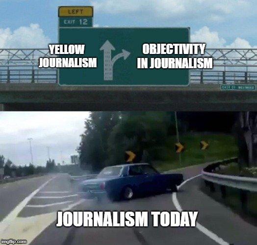 YELLOW JOURNALISM; OBJECTIVITY IN JOURNALISM; JOURNALISM TODAY meme