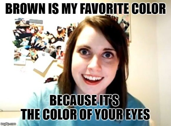 BROWN IS MY FAVORITE COLOR; BECAUSE IT'S THE COLOR OF YOUR EYES meme