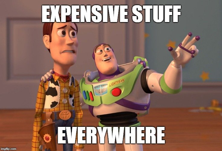EXPENSIVE STUFF; EVERYWHERE meme