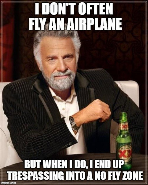 I DON'T OFTEN FLY AN AIRPLANE; BUT WHEN I DO, I END UP TRESPASSING INTO A NO FLY ZONE meme