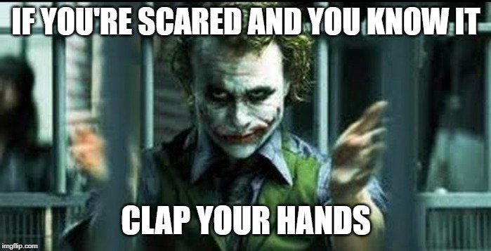 IF YOU'RE SCARED AND YOU KNOW IT; CLAP YOUR HANDS meme