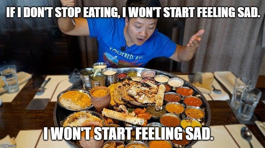 If I don't stop eating, I won't start feeling sad meme