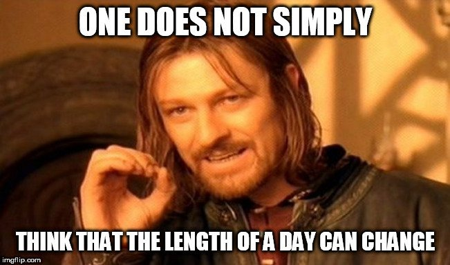 ONE DOES NOT SIMPLY; THINK THAT THE LENGTH OF A DAY CAN CHANGE meme