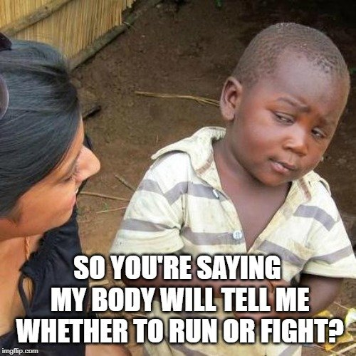 So you're saying my body will tell me whether to run or fight meme