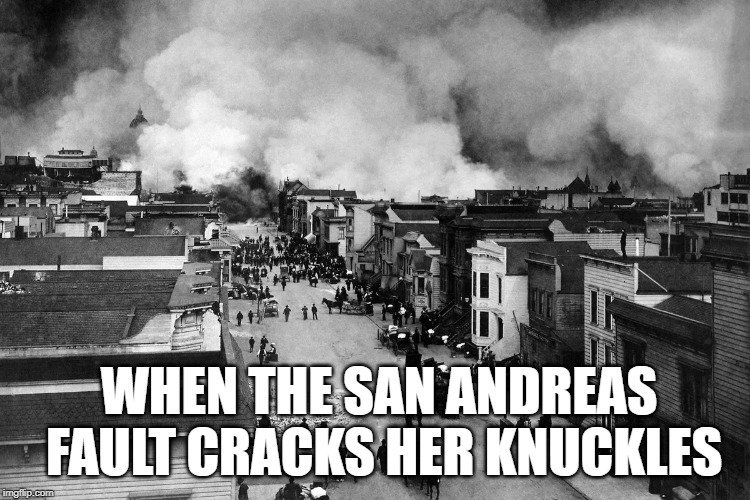 When the San Andreas Fault cracks her knuckles meme