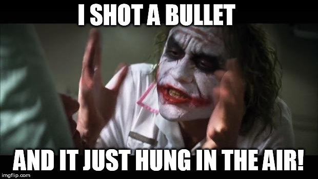 I shot a bullet and it just hung in the air joker meme