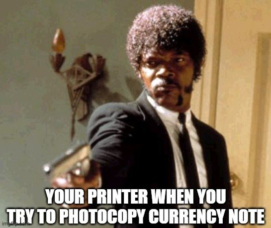 YOUR PRINTER WHEN YOU TRY TO PHOTOCOPY CURRENCY NOTE meme