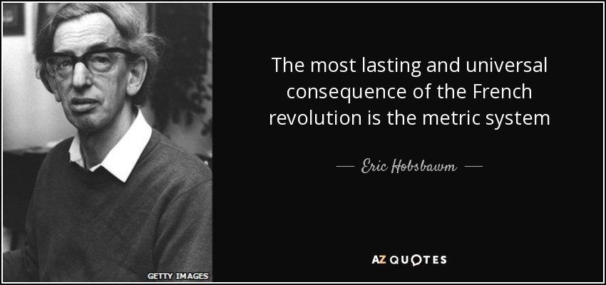 quote-the-most-lasting-and-universal-consequence-of-the-french-revolution-is-the-metric-system-eric-hobsbawm-72-72-11