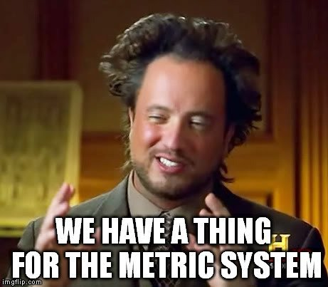 we have a thing for the metric system meme
