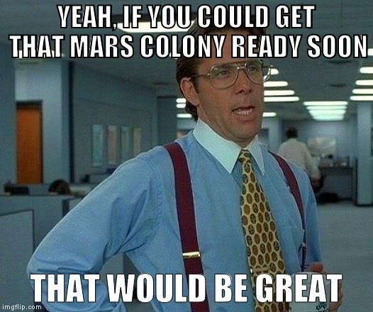 yeah-if-you-could-get-that-mars-colony-ready-soon-meme