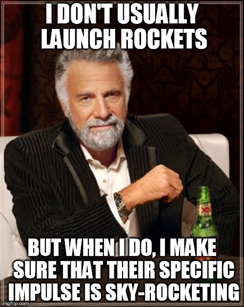 I dont usually launch rockets but when i do i make sure that their specific impulse is sky-rocketing meme