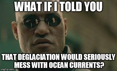 What if i told you that deglaciation would seriously mess with ocean currents meme