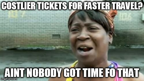 Costlier tickets for faster travel aint nobody got time fo that meme