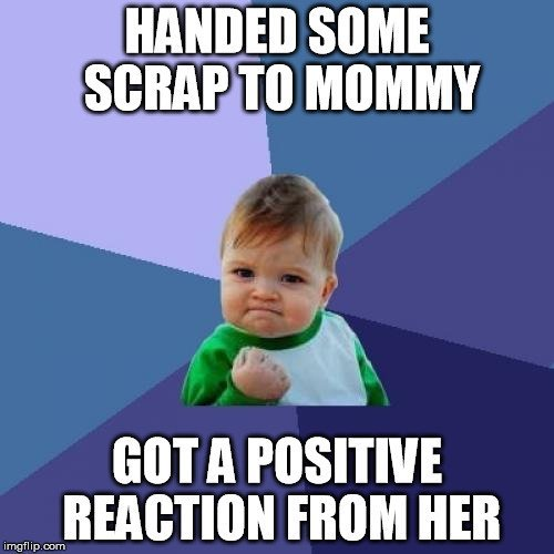 Handed some scrap to mommy got a positive reaction from her meme