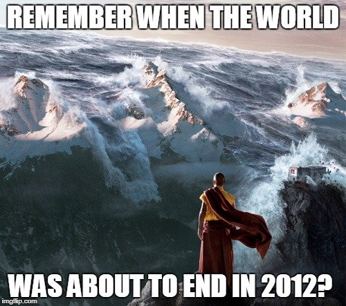 Remember when the world was about to end in 2012 meme
