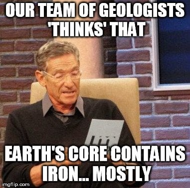 Our team of geologists thinks that earth's core contains iron mostly meme