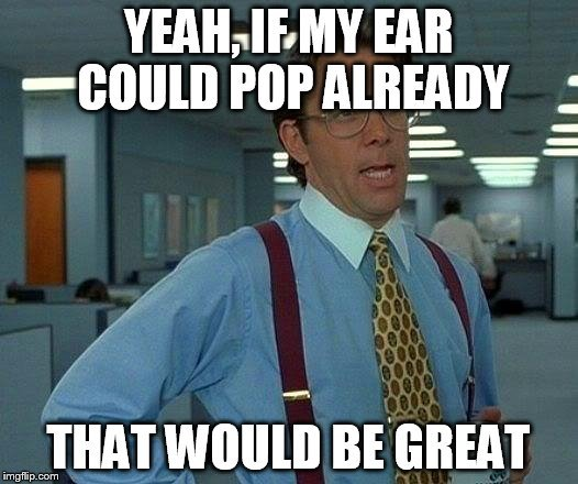 Yeah, if my ear could pop already that would be great meme