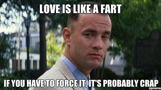 Love is like a fart if you have to force it, its probably crap meme