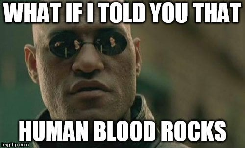 What if i told you that human blood rocks meme