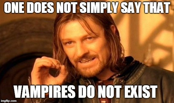 One does not simply say that vampires do not exist meme