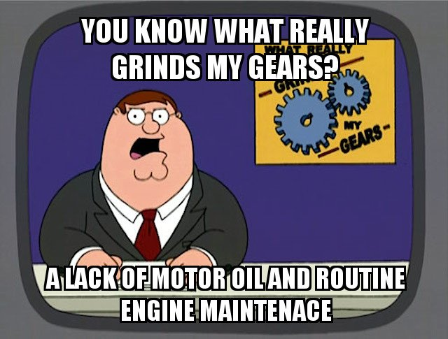 You know what really grinds my gears a lack of motor oil and routine engine maintenace meme