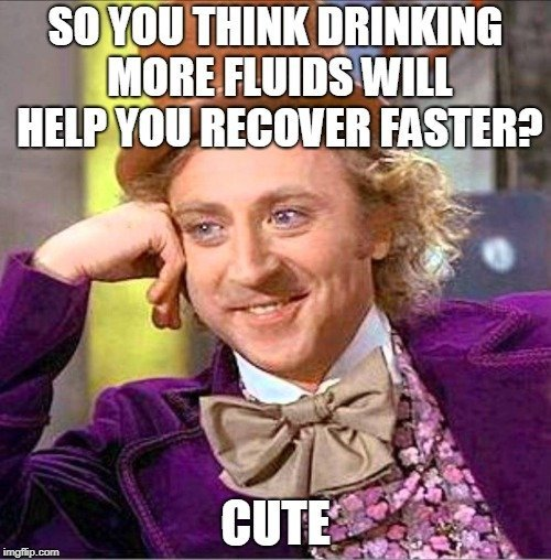 so you think drinking more fluids will help you revocer faster cute meme