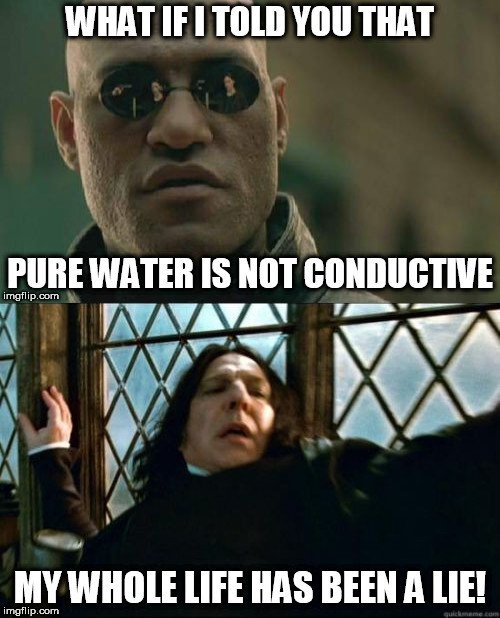 What if i told you that pure water is not conductive my whole life has been lie meme