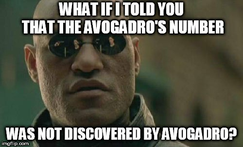 WHAT IF I TOLD YOU THAT THE AVOGADRO'S NUMBER; WAS NOT DISCOVERED BY AVOGADRO meme