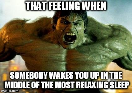 THAT FEELING WHEN; SOMEBODY WAKES YOU UP IN THE MIDDLE OF THE MOST RELAXING SLEEP