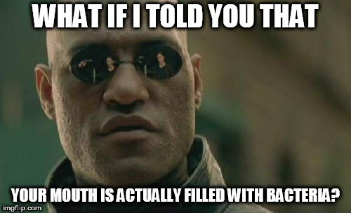 WHAT IF I TOLD YOU THAT; YOUR MOUTH IS ACTUALLY FILLED WITH BACTERIA meme