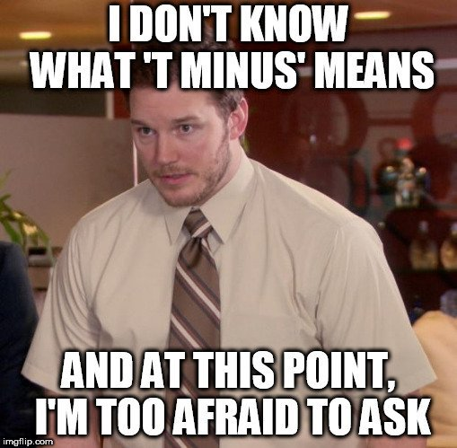 I DON'T KNOW WHAT 'T MINUS' MEANS; AND AT THIS POINT, I'M TOO AFRAID TO ASK meme