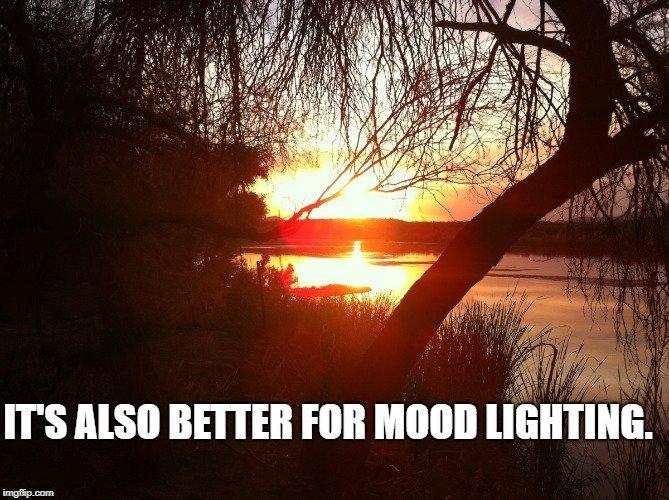 It's also better for mood lighting.
