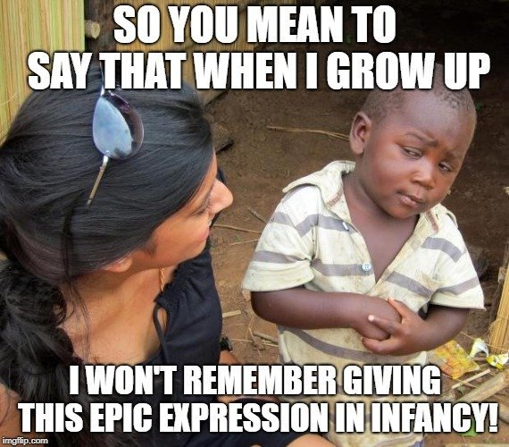 SO YOU MEAN TO SAY THAT WHEN I GROW UP; I WON'T REMEMBER GIVING THIS EPIC EXPRESSION IN INFANCY meme