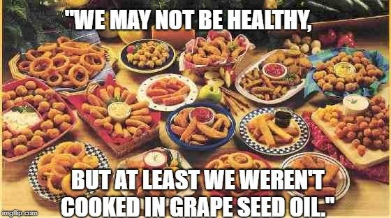 but at least we weren't cooked in grape seed oil meme