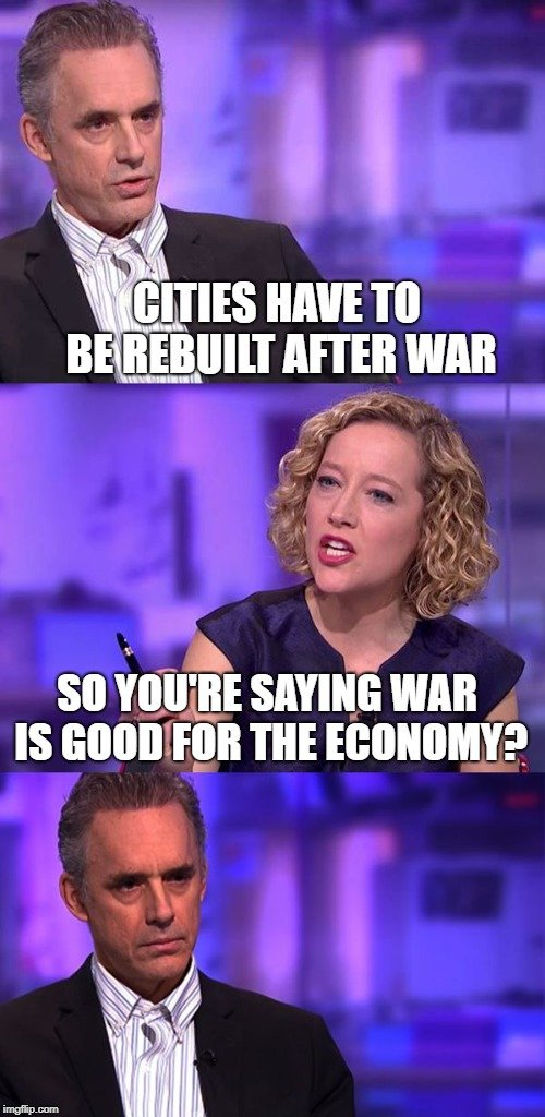 CITIES HAVE TO BE REBUILT AFTER WAR; SO YOU'RE SAYING WAR IS GOOD FOR THE ECONOMY meme